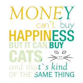 Money can't buy happiness but it can buy cats and