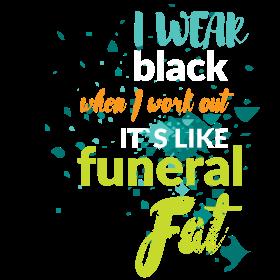 I wear black when I work out it's like funeral fat