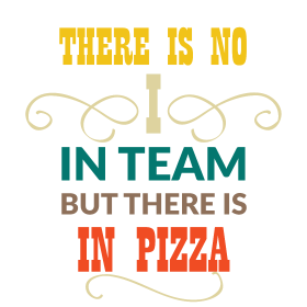 There is no ''I'' in team but there is in pizza