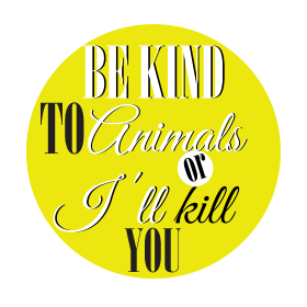 Be kind to animals or I'll kill you