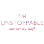 I'm Unstoppable Get Out MY Way