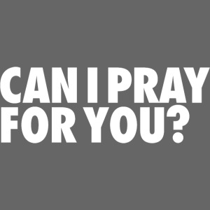CAN I PRAY FOR YOU