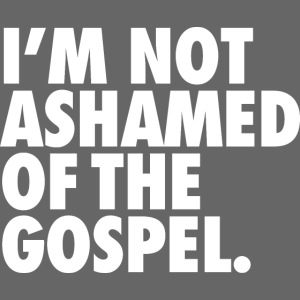 I´M NOT ASHAMED OF THE GOSPEL