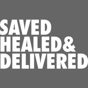 SAVED HEALED AND DELIVERED
