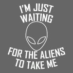 I'm just waiting for the aliens to take me.Kid,Dad