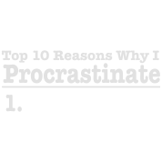 Top 10 Reasons Why I Procrastinate