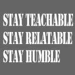 Stay Teachable, Stay Relatable, Stay Humble.