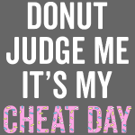 Donut Judge Me It's My Cheat Day