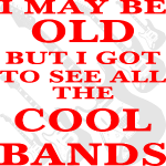 I May Be Old But I Got To See All The Cool Bands