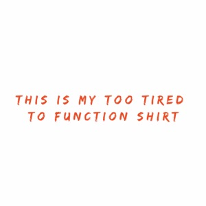 Too Tired Shirt