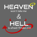 Heaven won't take me Hell is afraid I'll take over