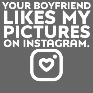 """YOUR BOYFRIEND LIKES MY PICTURES ON INSTAGRAM."""