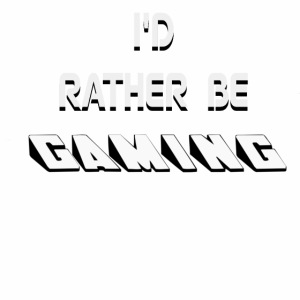 I RATHER BE GAMING