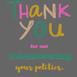 Thank you for not volunteering your politics