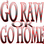 Go raw or Go Home