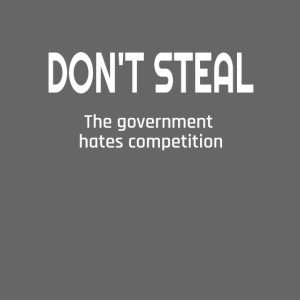 Don't Steal The Government Hates Competition