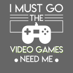 Must Go Video Games Need Me Video Gamer