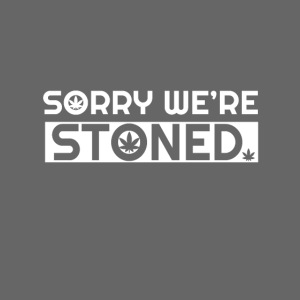 Sorry we're stoned - stoner shirt designs - smoke