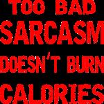 Too Bad Sarcasm Doesn't Burn Calories  ©