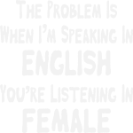 Problem Is I'm Speaking In English You're Listenin