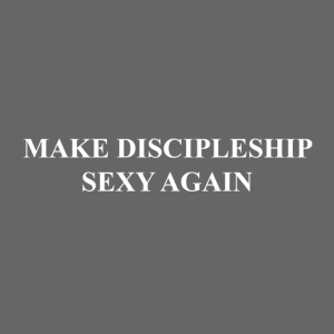MAKE DISCIPLESHIP SEXY AGAIN