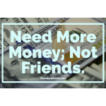 Need Money, Not Friends.