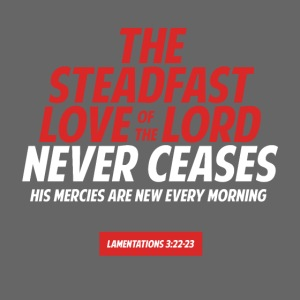 Steadfast love of the Lord never ceases