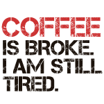 Coffee is broke