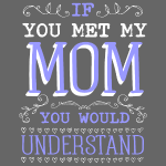 If You Met My Mom You Would Under Stand