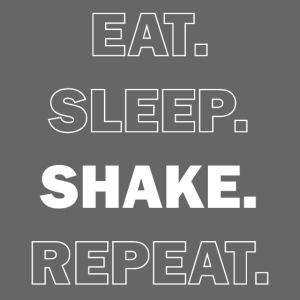 Eat. Sleep. Shake. Repeat.