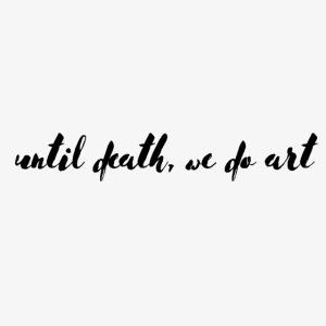 Until Death, We Do Art
