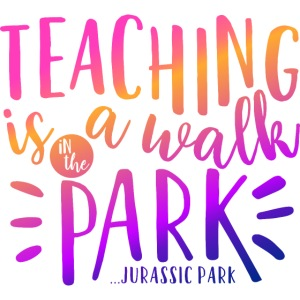 Teaching Is a Walk in the Park... Jurassic Park