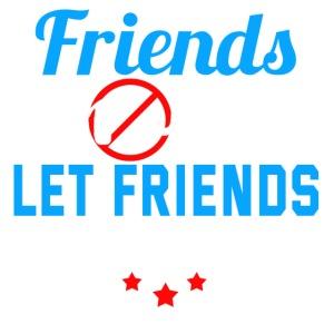Friends Dont Let Friends