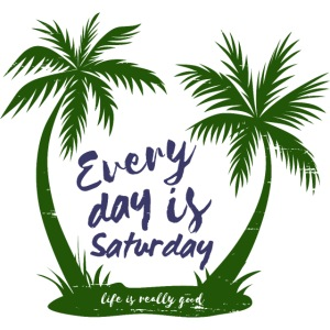 Life Is Really Good Every Day Is Saturday