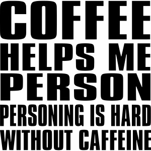 Coffee helps me person...