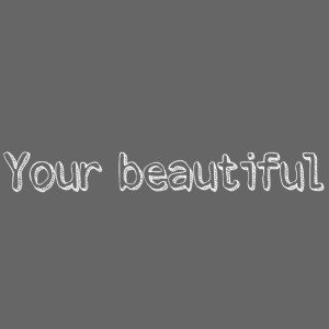 Your beautiful!
