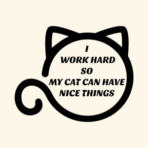 I Work Hard So My Cat Can Have Nice Things