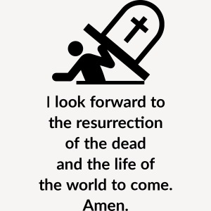I LOOK FORWARD TO THE RESURRECTION OF THE DEAD