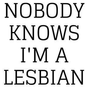 NOBODY KNOWS I M A LESBIAN