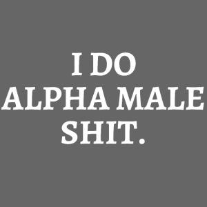 I DO ALPHA MALE SHIT