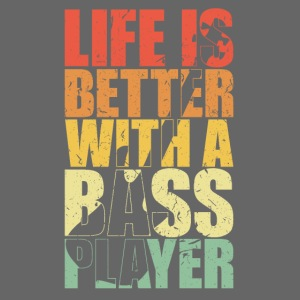 LIFE IS BETTER WITH A BASS PLAYER Bassist gift