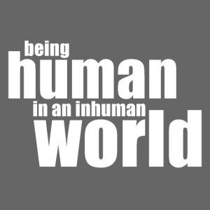 Be human in an inhuman world