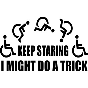 Keep staring i might do a trick in my wheelchair