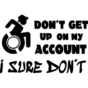 I don't get up out of my wheelchair