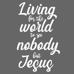 Living for the World to See Nobody but Jesus