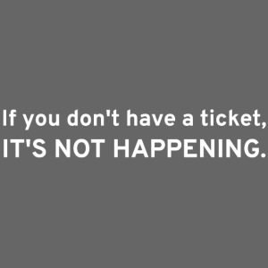 If You Don't Have A Ticket, IT'S NOT HAPPENING