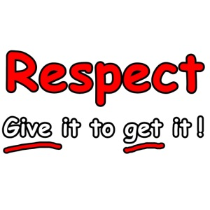 Respect. Give it to get it!
