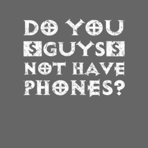 Do You Guys Not Have Phones Shirt