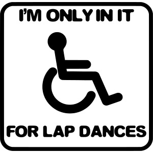 I'm only in a wheelchair for lap dances