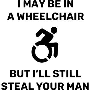 I am in a wheelchair but I'll still steal your man
